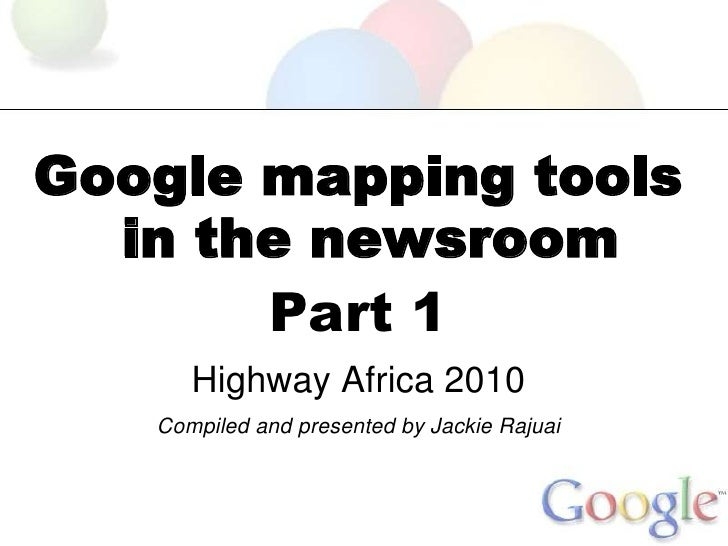 Google mapping tools   in the newsroom        Part 1       Highway Africa 2010    Compiled and presented by Jackie Rajuai