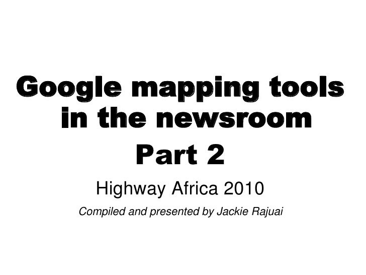Google mapping tools   in the newsroom        Part 2       Highway Africa 2010    Compiled and presented by Jackie Rajuai