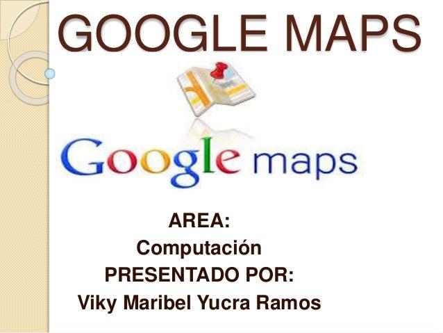 GOOGLE MAPS AREA: Computación PRESENTADO POR: Viky Maribel Yucra Ramos