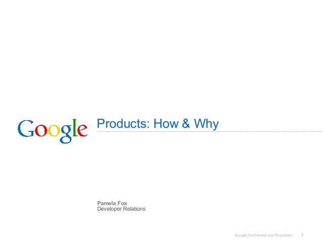 Google Confidential and Proprietary 1 Products: How & Why Pamela Fox Developer Relations