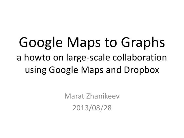 Google Maps to Graphs a howto on large-scale collaboration using Google Maps and Dropbox Marat Zhanikeev 2013/08/28