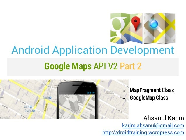 Android Application Development      Google Maps API V2 Part 2                            ●   MapFragment Class           ...