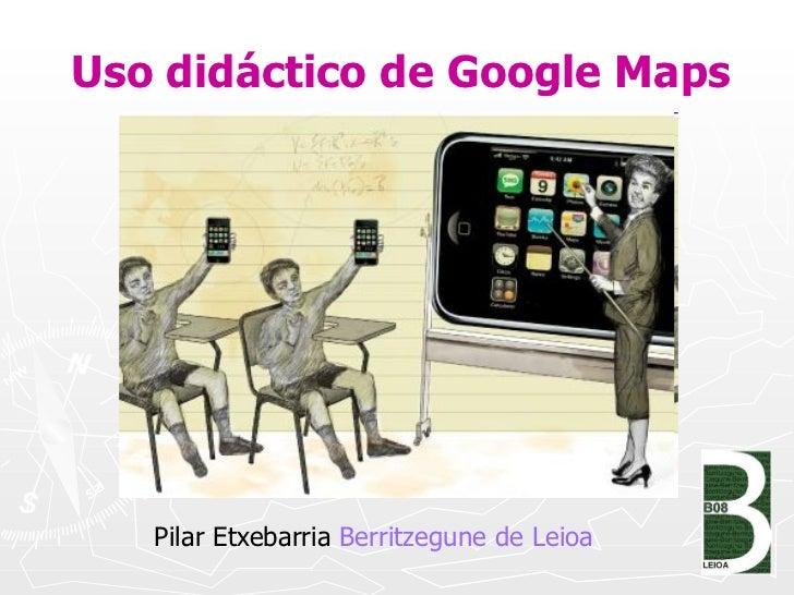 Uso didáctico de Google Maps <ul><li>Pilar Etxebarria  Berritzegune  de  Leioa </li></ul>