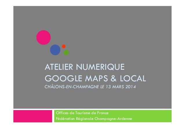 ATELIER NUMERIQUE GOOGLE MAPS & LOCAL CHÂLONS-EN-CHAMPAGNE LE 13 MARS 2014 Offices de Tourisme de France Fédération Région...