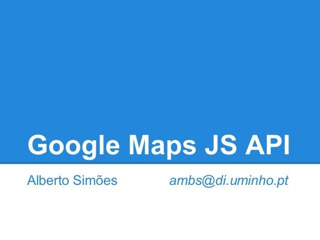 Google Maps JS API Alberto Simões ambs@di.uminho.pt