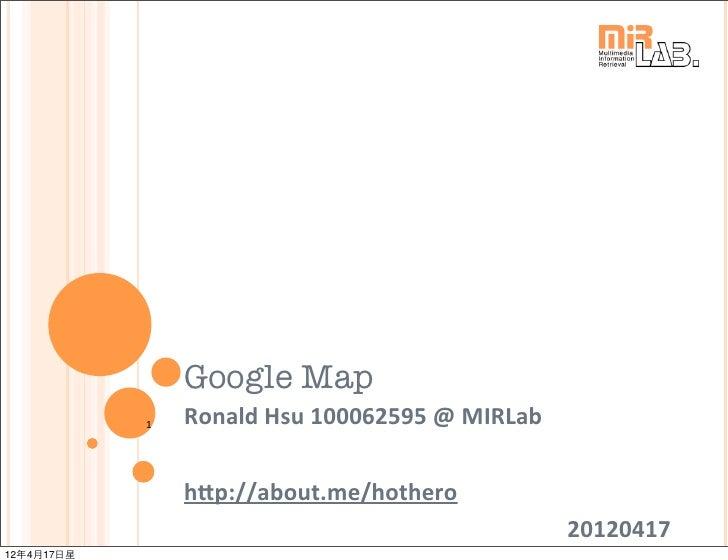 Google Map            1   Ronald Hsu 100062595 @ MIRLab                h7p://about.me/hothero                     ...