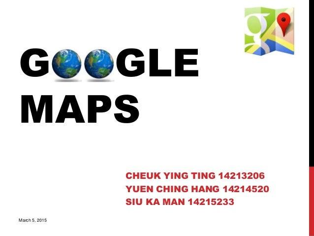 GOOGLE MAPS CHEUK YING TING 14213206 YUEN CHING HANG 14214520 SIU KA MAN 14215233 March 5, 2015