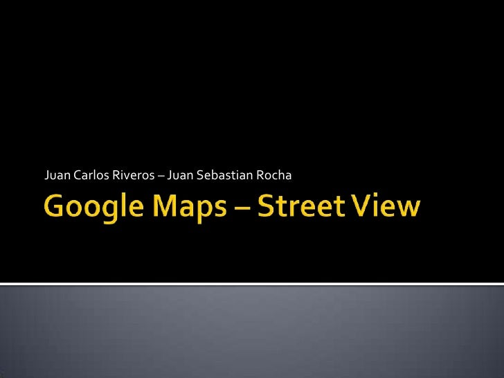 Google Maps– Street View<br />Juan Carlos Riveros – Juan Sebastian Rocha<br />