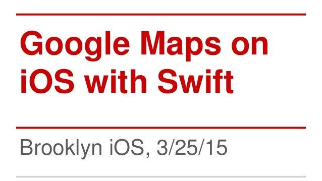 Google Maps on iOS with Swift Brooklyn iOS, 3/25/15