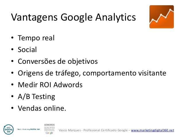 Vasco Marques - Profissional Certificado Google – www.marketingdigital360.net Vantagens Google Analytics • Tempo real • So...