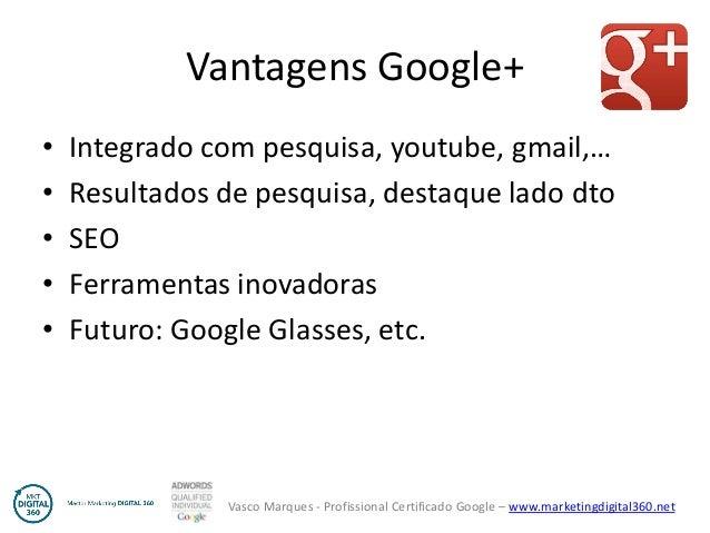 Vasco Marques - Profissional Certificado Google – www.marketingdigital360.net Vantagens Google+ • Integrado com pesquisa, ...