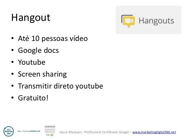 Vasco Marques - Profissional Certificado Google – www.marketingdigital360.net Hangout • Até 10 pessoas vídeo • Google docs...