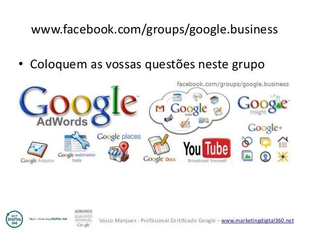 Vasco Marques - Profissional Certificado Google – www.marketingdigital360.net www.facebook.com/groups/google.business • Co...
