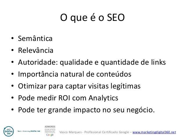 Vasco Marques - Profissional Certificado Google – www.marketingdigital360.net O que é o SEO • Semântica • Relevância • Aut...