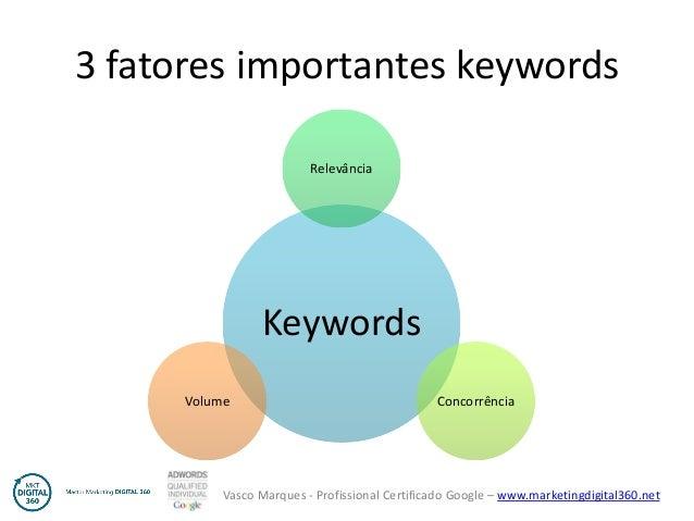 Vasco Marques - Profissional Certificado Google – www.marketingdigital360.net 3 fatores importantes keywords Keywords Rele...