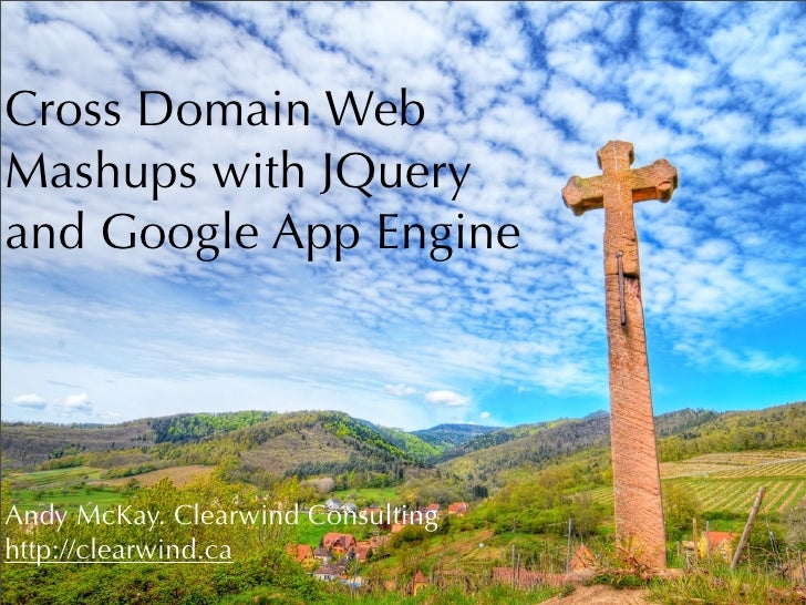 Cross Domain Web Mashups with JQuery and Google App Engine     Andy McKay. Clearwind Consulting http://clearwind.ca