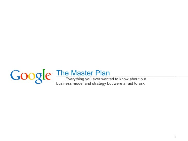 The Master Plan     Everything you ever wanted to know about ourbusiness model and strategy but were afraid to ask        ...
