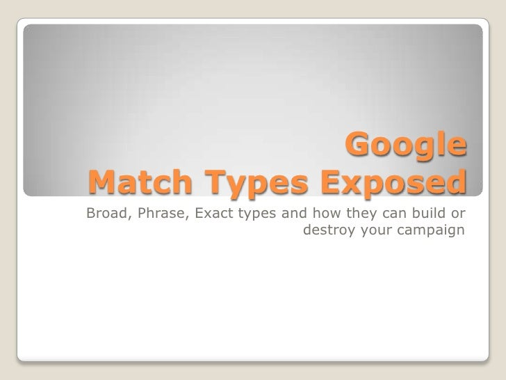 Google Match Types Exposed Broad, Phrase, Exact types and how they can build or                              destroy your ...