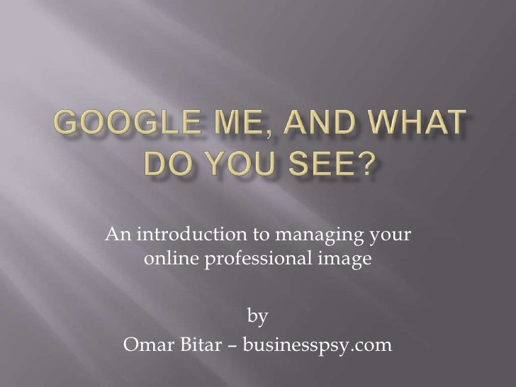 Google me, and what do you see?<br />An introduction to managing your online professional image<br />by<br />Omar Bitar – ...