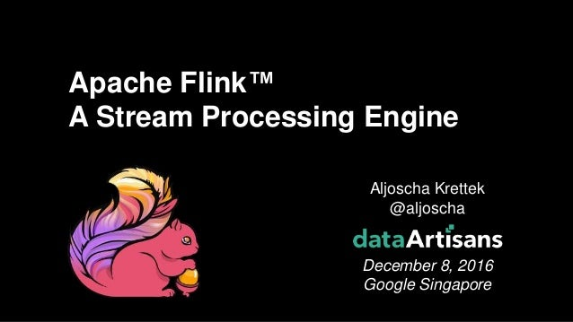 1 Aljoscha Krettek @aljoscha December 8, 2016 Google Singapore Apache Flink™ A Stream Processing Engine