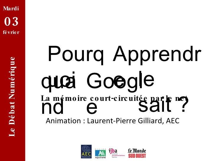 le sait ? Pourquoi Apprendre quand Google La mémoire court-circuitée par le net Mardi  03  février  Le Débat Numérique Ani...