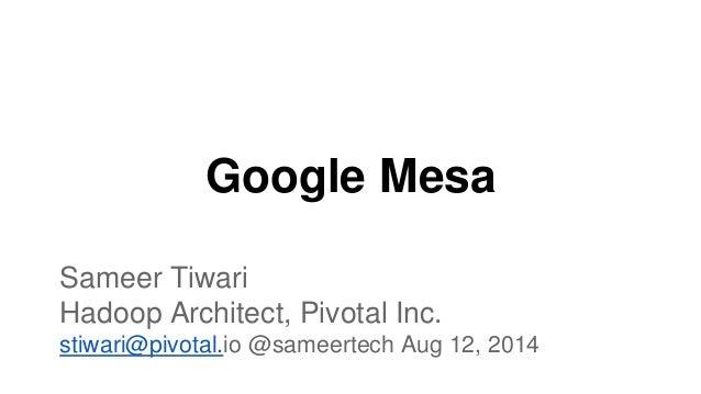 Google Mesa Sameer Tiwari Hadoop Architect, Pivotal Inc. stiwari@pivotal.io @sameertech Aug 12, 2014