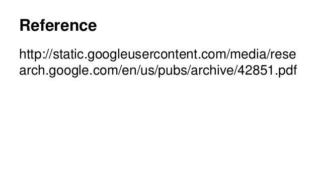 Reference http://static.googleusercontent.com/media/rese arch.google.com/en/us/pubs/archive/42851.pdf