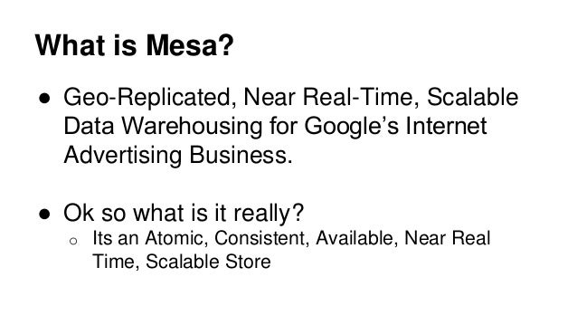 What is Mesa? ● Geo-Replicated, Near Real-Time, Scalable Data Warehousing for Google's Internet Advertising Business. ● Ok...