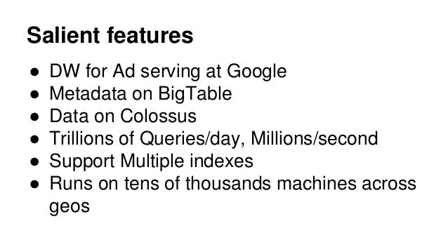 Salient features ● DW for Ad serving at Google ● Metadata on BigTable ● Data on Colossus ● Trillions of Queries/day, Milli...