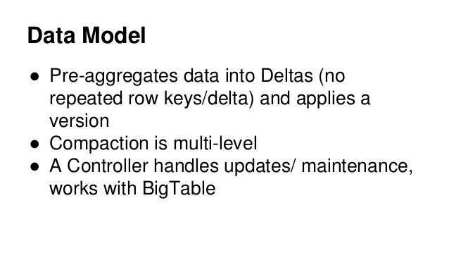Data Model ● Pre-aggregates data into Deltas (no repeated row keys/delta) and applies a version ● Compaction is multi-leve...
