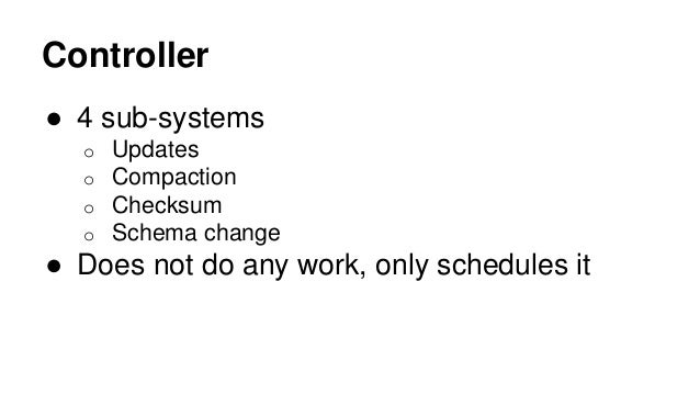 Controller ● 4 sub-systems o Updates o Compaction o Checksum o Schema change ● Does not do any work, only schedules it