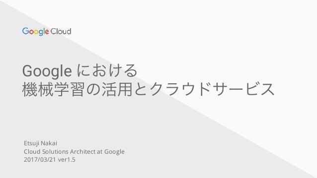 Google における 機械学習の活用とクラウドサービス Etsuji Nakai Cloud Solutions Architect at Google 2017/03/21 ver1.5