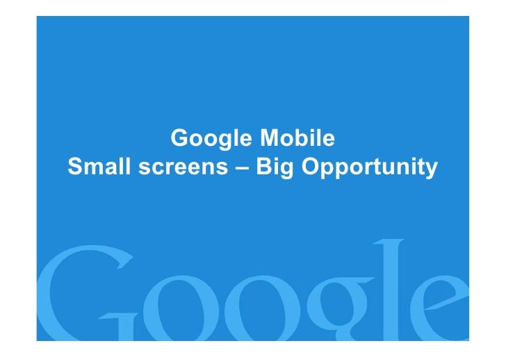 Google Mobile Small screens – Big Opportunity                              Google Confidential and Proprietary