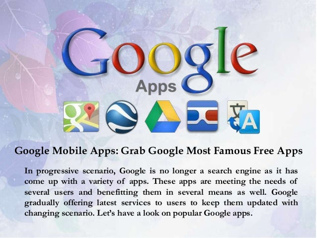 Google Mobile Apps: Grab Google Most Famous Free Apps In progressive scenario, Google is no longer a search engine as it h...