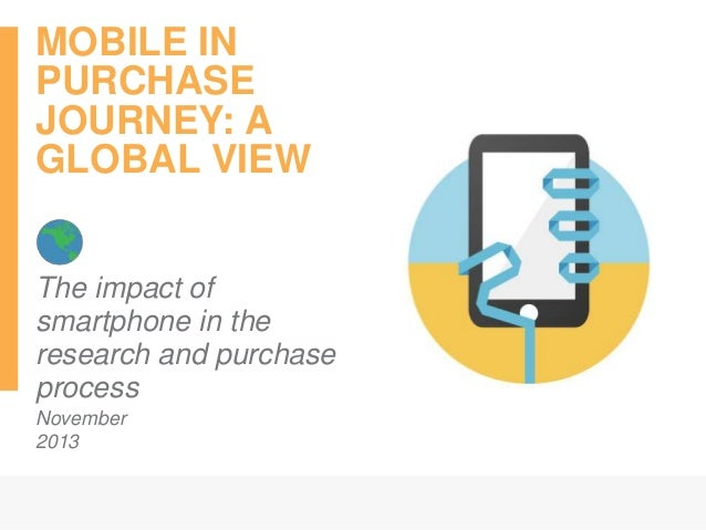 MOBILE IN PURCHASE JOURNEY: A GLOBAL VIEW The impact of smartphone in the research and purchase process November 2013 Mays...
