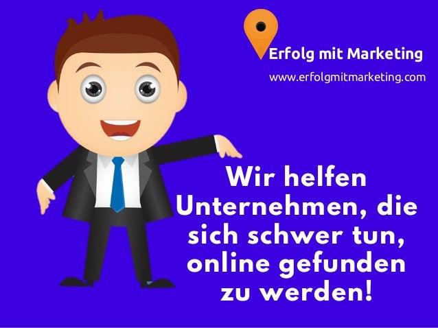 Wir helfen Unternehmen, die sich schwer tun, online gefunden zu werden! www.erfolgmitmarketing.com Erfolg mit Marketing