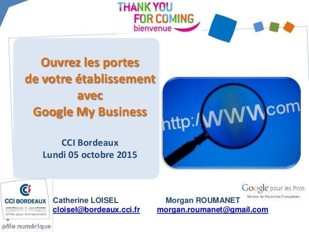 Ouvrez les portes de votre établissement avec Google My Business CCI Bordeaux Lundi 05 octobre 2015 Catherine LOISEL clois...