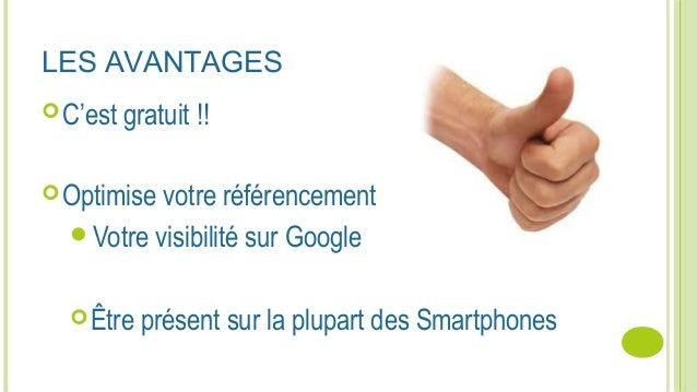 LES AVANTAGES C'est gratuit !! Optimise votre référencement Votre visibilité sur Google Être présent sur la plupart de...