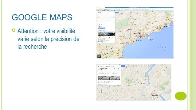 GOOGLE MAPS  Attention : votre visibilité varie selon la précision de la recherche