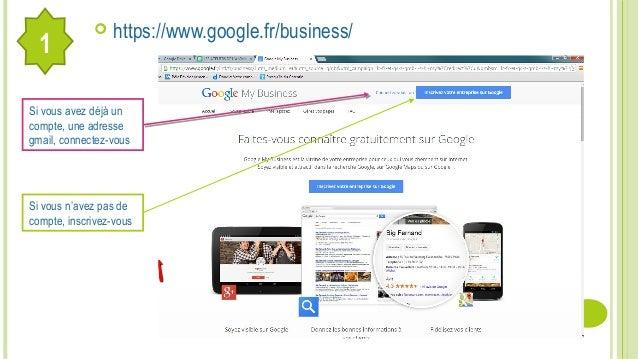  https://www.google.fr/business/ Si vous avez déjà un compte, une adresse gmail, connectez-vous Si vous n'avez pas de com...