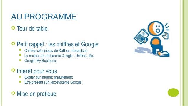 AU PROGRAMME  Tour de table  Petit rappel : les chiffres et Google  Chiffres clés (issus de Raffour interactive)  Le m...