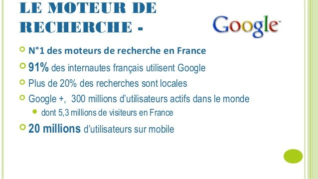 LE MOTEUR DE RECHERCHE -  N°1 des moteurs de recherche en France  91% des internautes français utilisent Google  Plus d...