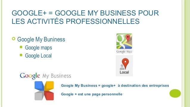 GOOGLE+ = GOOGLE MY BUSINESS POUR LES ACTIVITÉS PROFESSIONNELLES  Google My Buniness  Google maps  Google Local Google ...