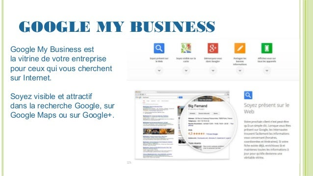 GOOGLE MY BUSINESS Google My Business est la vitrine de votre entreprise pour ceux qui vous cherchent sur Internet. Soyez ...