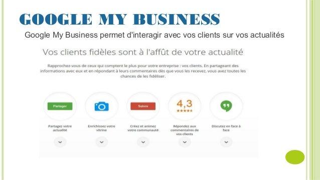 GOOGLE MY BUSINESS Google My Business permet d'interagir avec vos clients sur vos actualités