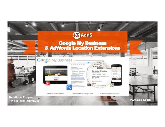 Google My Business  & AdWords Location Extensions  By Mindy Rappoport  Twitter: @mindykayla www.add3.com