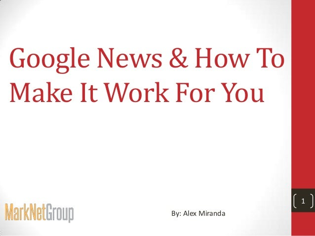 Google News & How To Make It Work For You  1 By: Alex Miranda