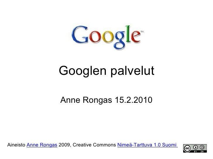 Googlen palvelut Anne Rongas 15.2.2010 Aineisto  Anne Rongas  2009, Creative Commons  Nimeä-Tarttuva 1.0 Suomi