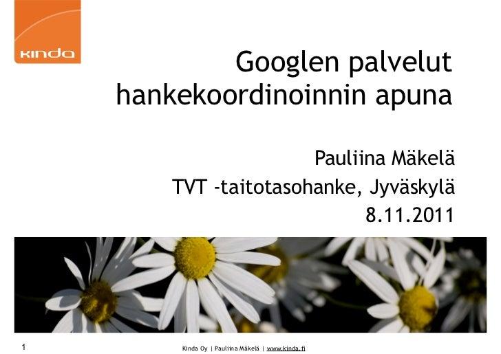 Googlen palvelut    hankekoordinoinnin apuna                      Pauliina Mäkelä       TVT -taitotasohanke, Jyväskylä    ...