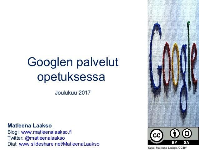 Googlen palvelut opetuksessa Joulukuu 2017 Matleena Laakso Blogi: www.matleenalaakso.fi Twitter: @matleenalaakso Diat: www...